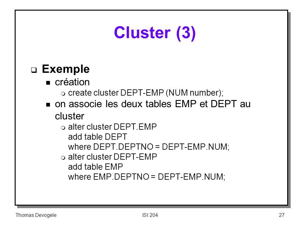Thomas DevogeleISI 20427 Cluster (3) Exemple n création m create cluster DEPT EMP (NUM number); n on associe les deux tables EMP et DEPT au cluster m