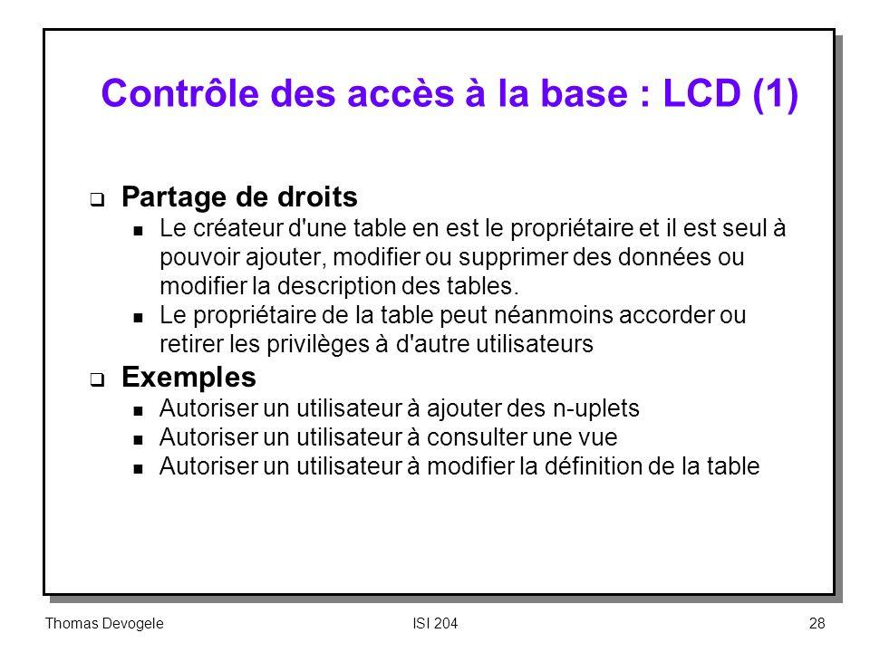 Thomas DevogeleISI 20428 Contrôle des accès à la base : LCD (1) Partage de droits n Le créateur d'une table en est le propriétaire et il est seul à po
