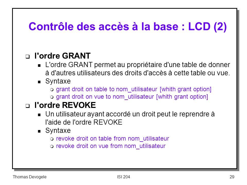 Thomas DevogeleISI 20429 Contrôle des accès à la base : LCD (2) l'ordre GRANT n L'ordre GRANT permet au propriétaire d'une table de donner à d'autres