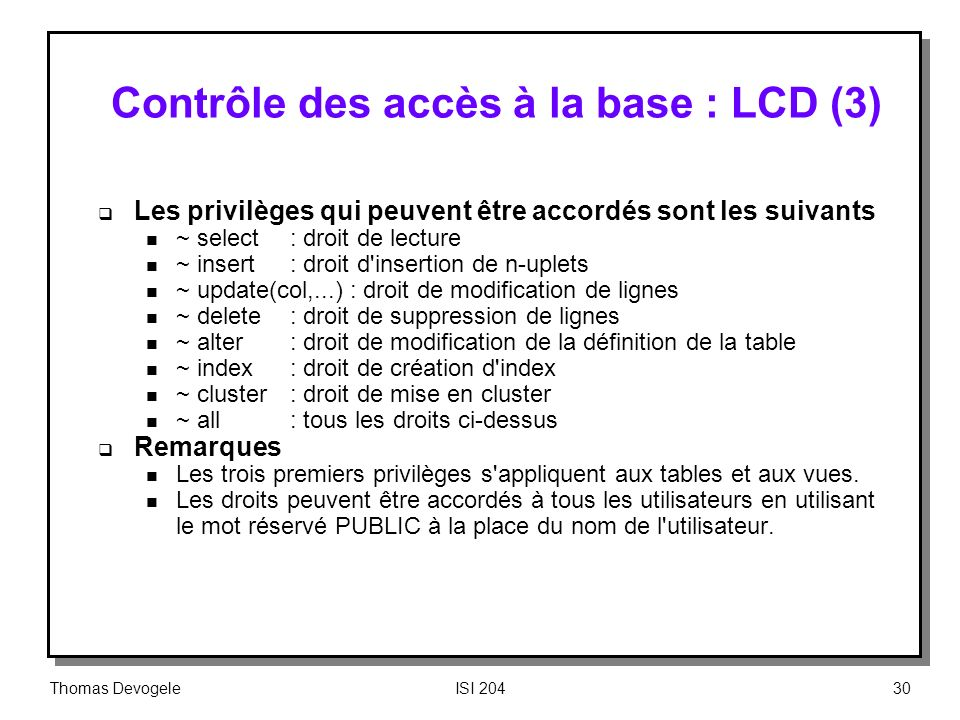 Thomas DevogeleISI 20430 Contrôle des accès à la base : LCD (3) Les privilèges qui peuvent être accordés sont les suivants n ~ select: droit de lectur