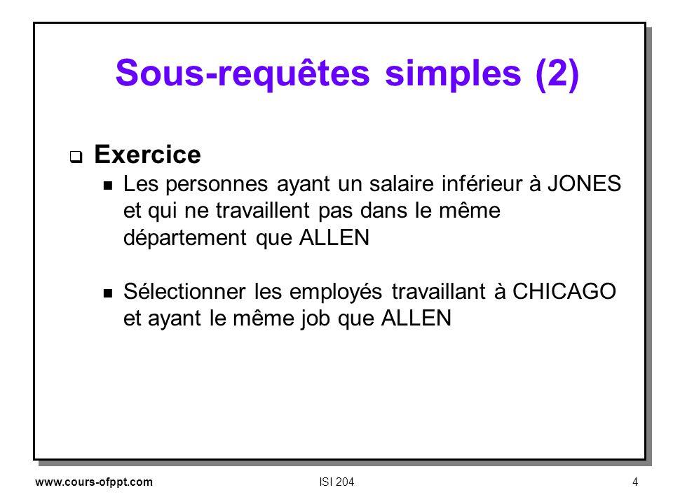 www.cours-ofppt.comISI 2044 Sous requêtes simples (2) Exercice n Les personnes ayant un salaire inférieur à JONES et qui ne travaillent pas dans le mê