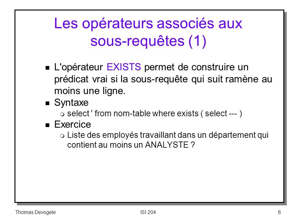 Thomas DevogeleISI 2046 Les opérateurs associés aux sous requêtes (1) n L'opérateur EXISTS permet de construire un prédicat vrai si la sous requête qu