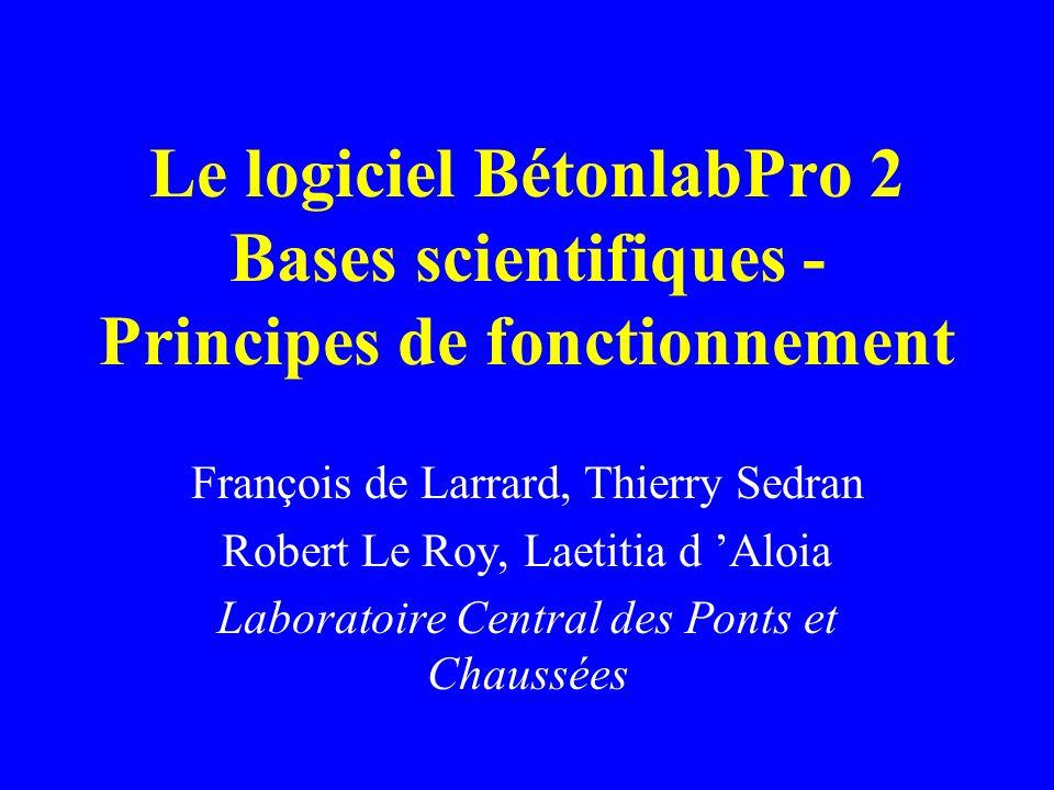 Le logiciel BétonlabPro 2 Bases scientifiques - Principes de fonctionnement François de Larrard, Thierry Sedran Robert Le Roy, Laetitia d Aloia Laboratoire Central des Ponts et Chaussées