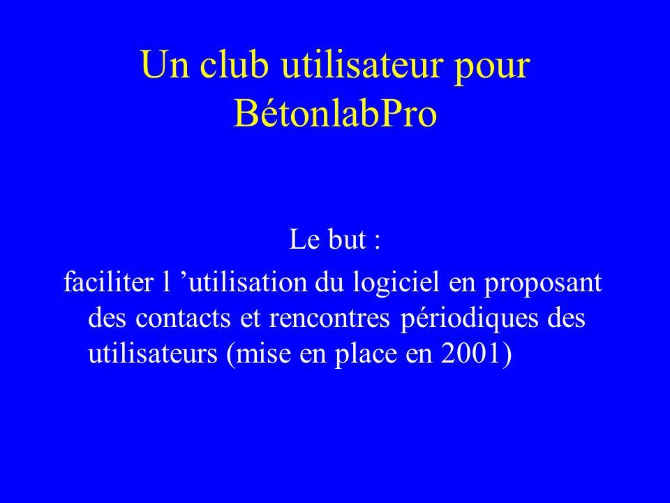 Un club utilisateur pour BétonlabPro Le but : faciliter l utilisation du logiciel en proposant des contacts et rencontres périodiques des utilisateurs (mise en place en 2001)