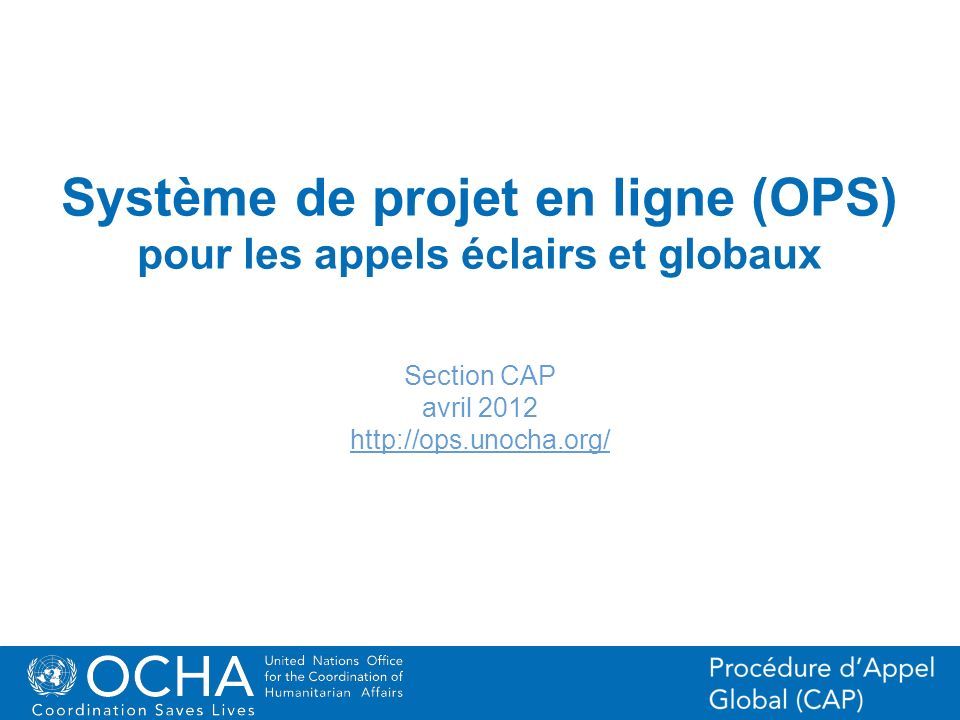 1Office for the Coordination of Humanitarian Affairs (OCHA) CAP (Consolidated Appeal Process) Section Système de projet en ligne (OPS) pour les appels