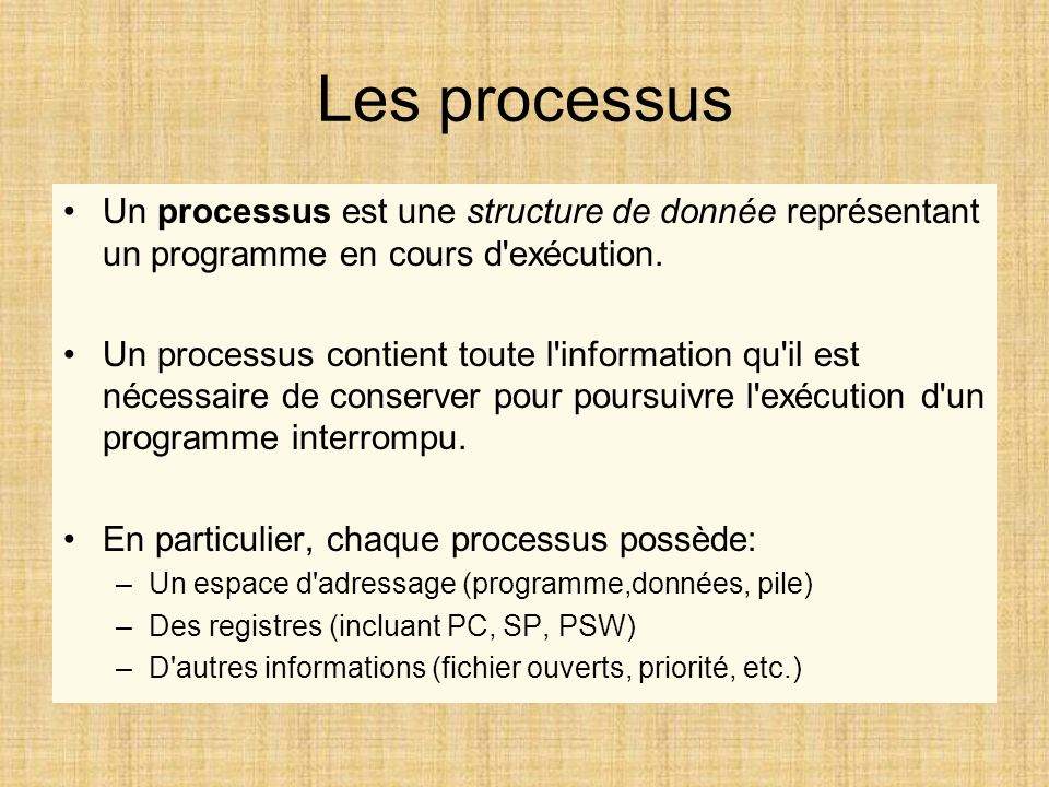 Les processus Un processus est une structure de donnée représentant un programme en cours d'exécution. Un processus contient toute l'information qu'il
