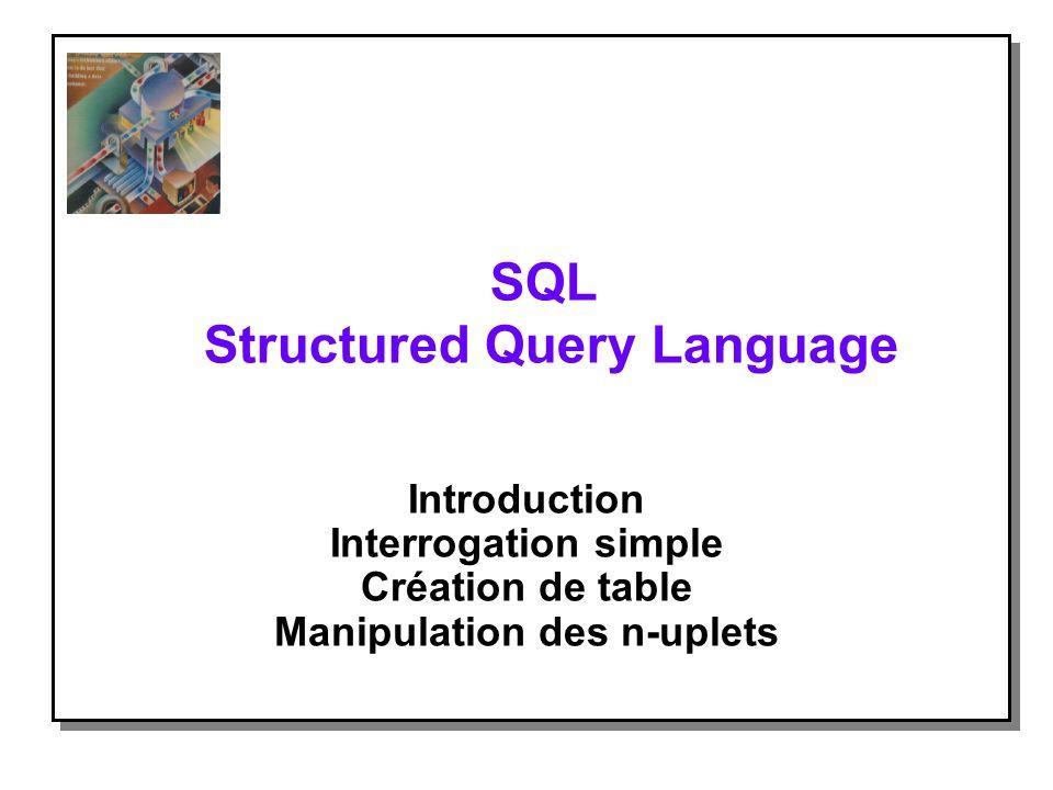 SQL Structured Query Language Introduction Interrogation simple Création de table Manipulation des n-uplets
