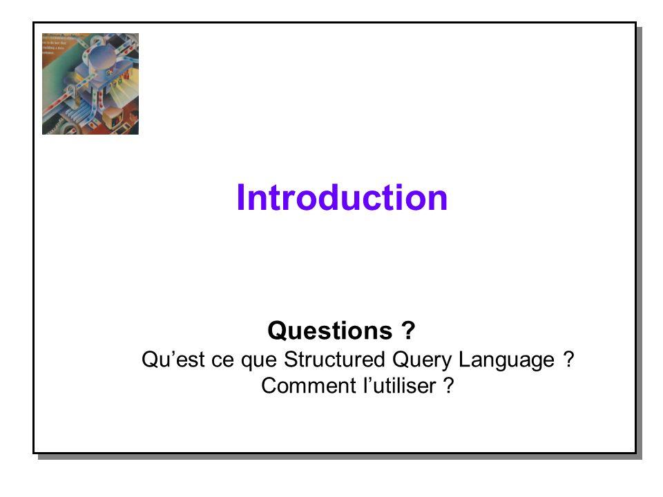 Introduction Questions ? Quest ce que Structured Query Language ? Comment lutiliser ?