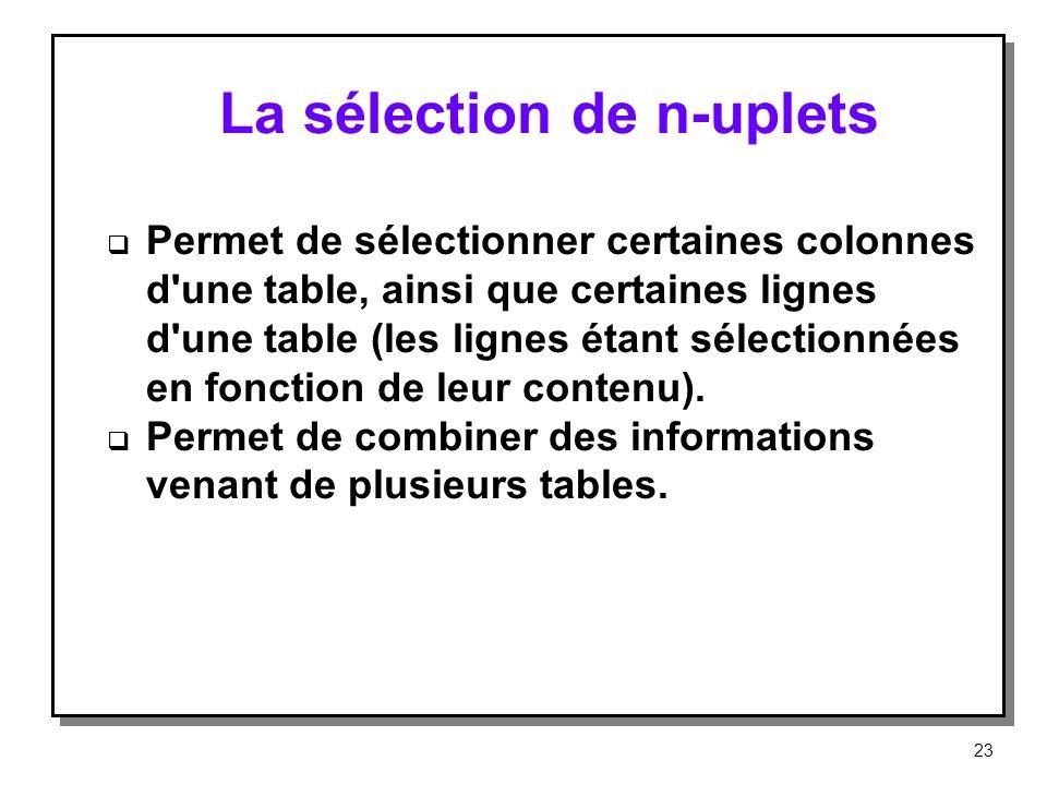 La sélection de n-uplets Permet de sélectionner certaines colonnes d'une table, ainsi que certaines lignes d'une table (les lignes étant sélectionnées