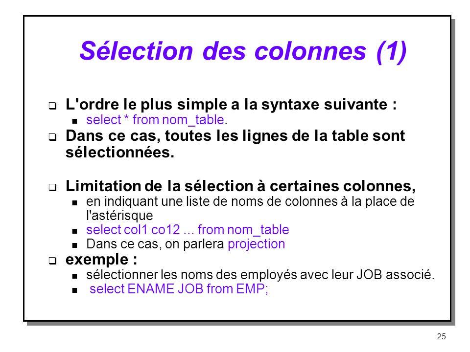 Sélection des colonnes (1) L'ordre le plus simple a la syntaxe suivante : n select * from nom_table. Dans ce cas, toutes les lignes de la table sont s