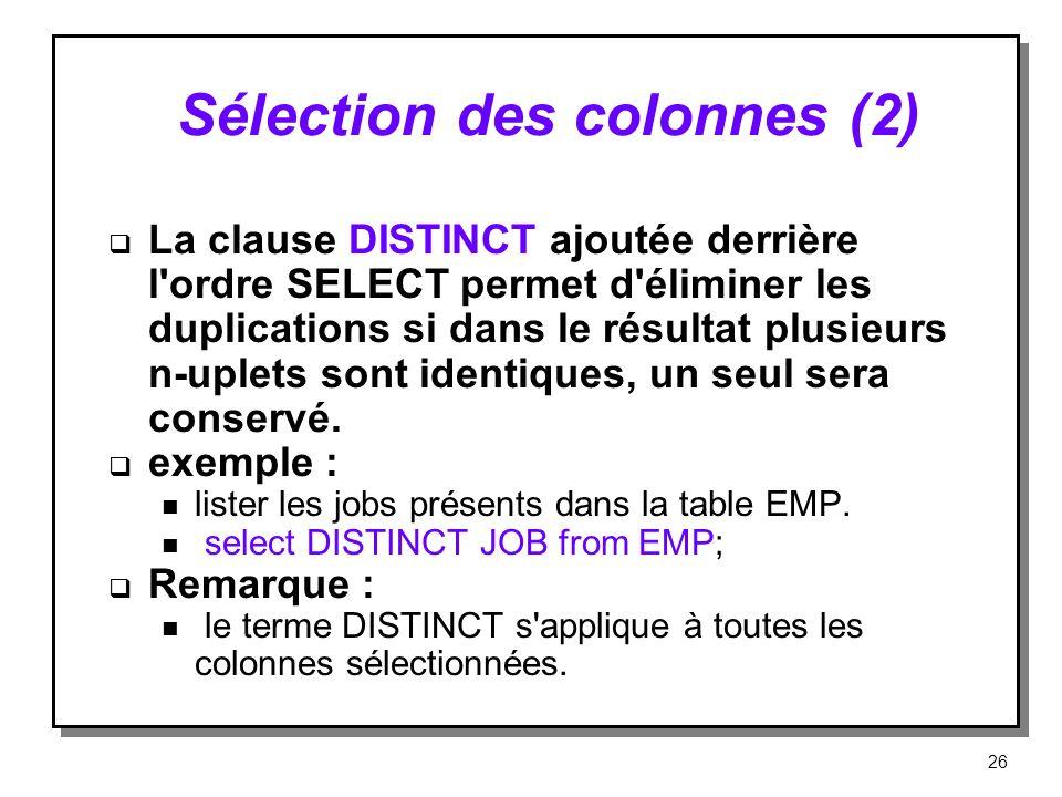 Sélection des colonnes (2) La clause DISTINCT ajoutée derrière l'ordre SELECT permet d'éliminer les duplications si dans le résultat plusieurs n-uplet