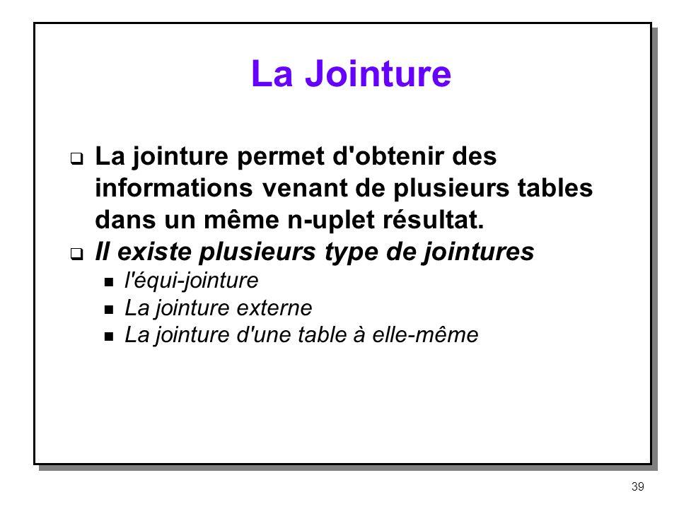 La Jointure La jointure permet d'obtenir des informations venant de plusieurs tables dans un même n-uplet résultat. Il existe plusieurs type de jointu