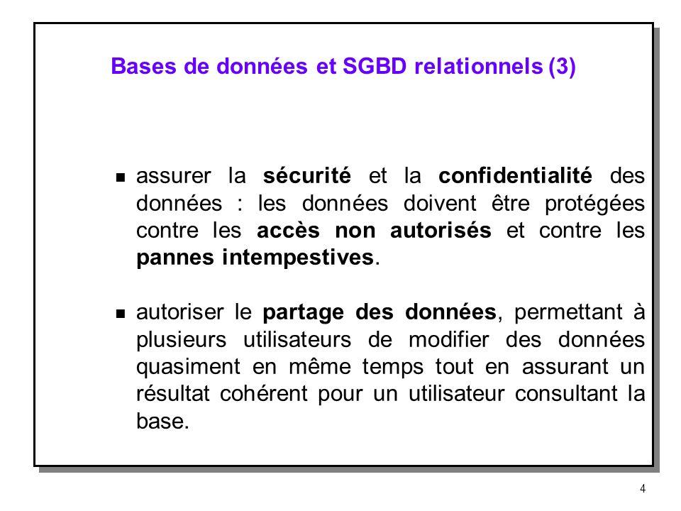 Bases de données et SGBD relationnels (3) n assurer la sécurité et la confidentialité des données : les données doivent être protégées contre les accè