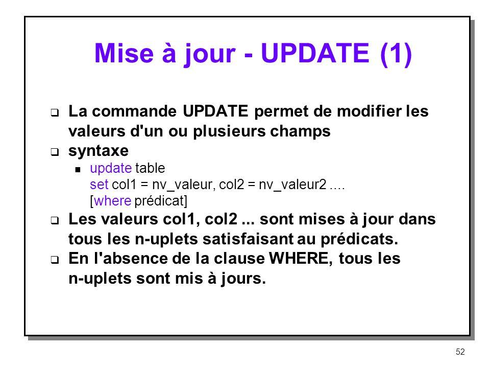 Mise à jour UPDATE (1) La commande UPDATE permet de modifier les valeurs d'un ou plusieurs champs syntaxe n update table set col1 = nv_valeur, col2 =