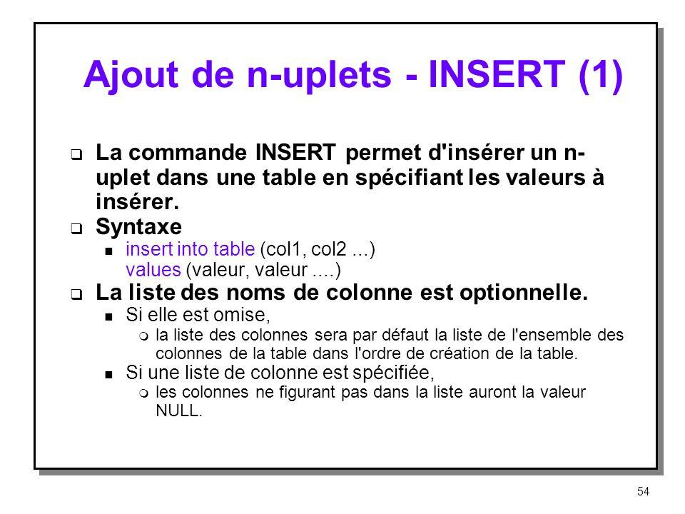 Ajout de n-uplets INSERT (1) La commande INSERT permet d'insérer un n- uplet dans une table en spécifiant les valeurs à insérer. Syntaxe n insert into