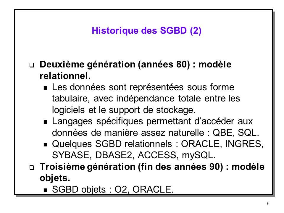 Historique des SGBD (2) Deuxième génération (années 80) : modèle relationnel. n Les données sont représentées sous forme tabulaire, avec indépendance