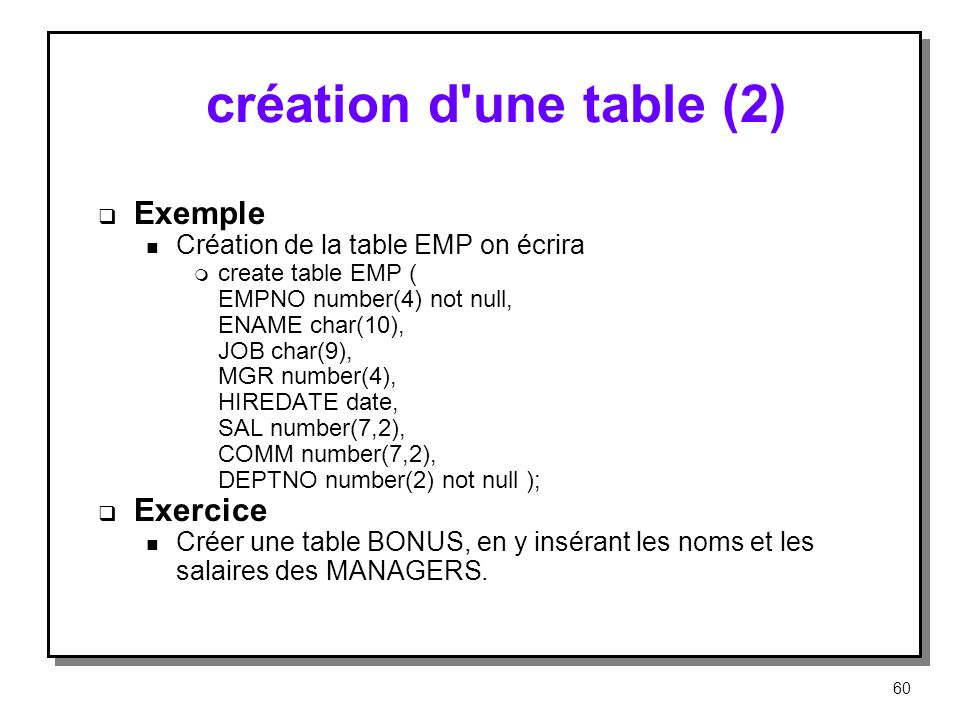 création d'une table (2) Exemple n Création de la table EMP on écrira m create table EMP ( EMPNO number(4) not null, ENAME char(10), JOB char(9), MGR