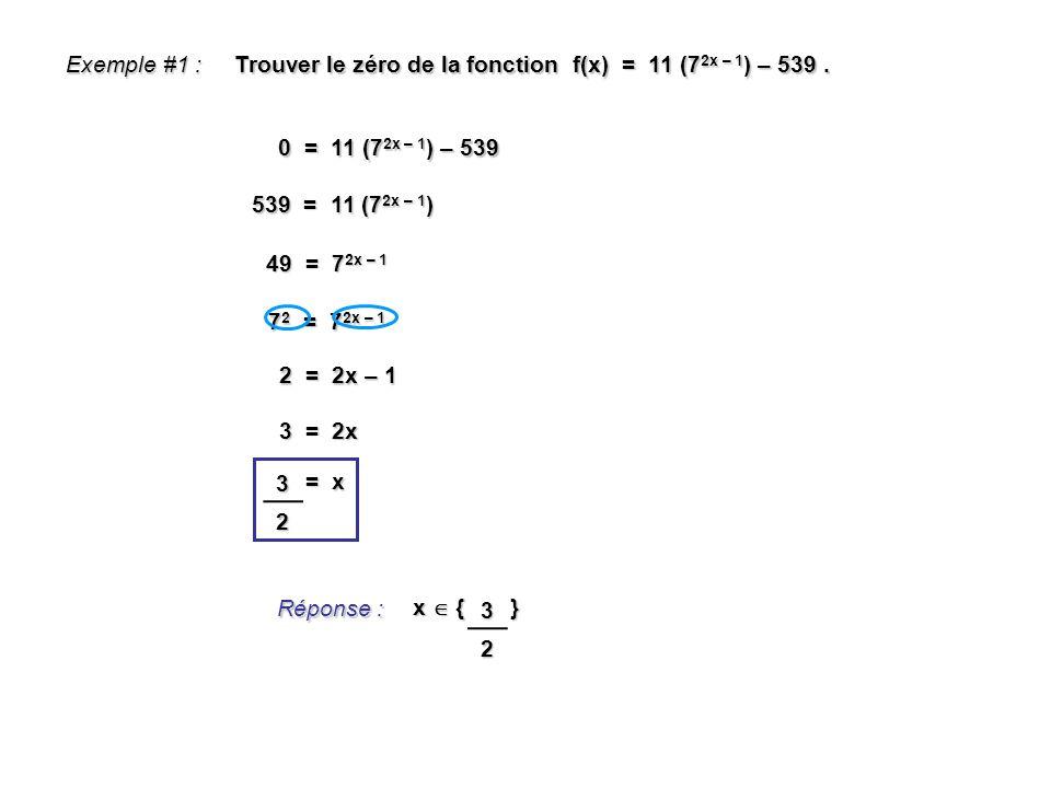 7 2 = 7 2x – 1 Exemple #1 : Trouver le zéro de la fonction f(x) = 11 (7 2x – 1 ) – 539. 0 = 11 (7 2x – 1 ) – 539 Réponse : x { } 539 = 11 (7 2x – 1 )