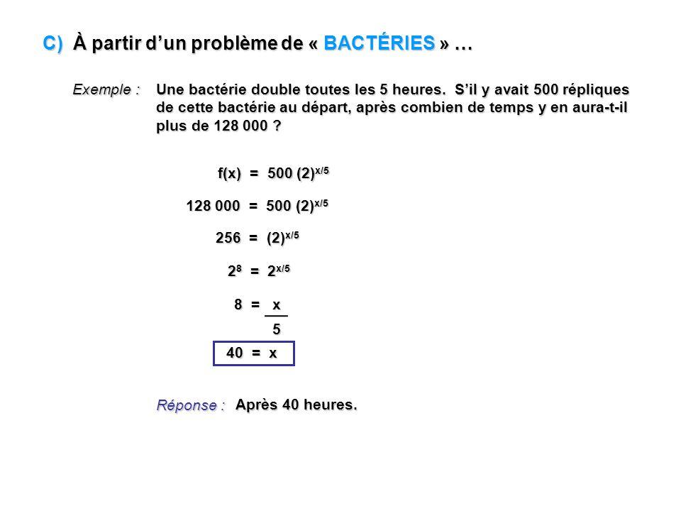 C) À partir dun problème de « BACTÉRIES » … Exemple : Une bactérie double toutes les 5 heures. Sil y avait 500 répliques de cette bactérie au départ,