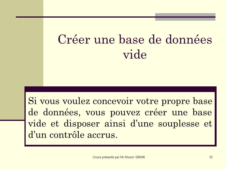 Cours présenté par Mr Mounir GRARI33 Créer une base de données vide Si vous voulez concevoir votre propre base de données, vous pouvez créer une base vide et disposer ainsi dune souplesse et dun contrôle accrus.