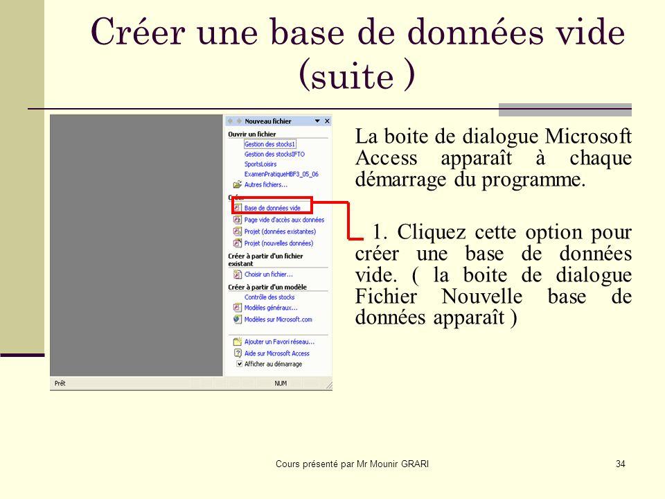 Cours présenté par Mr Mounir GRARI34 Créer une base de données vide (suite ) oite de dialogue Microsoft Access apparaît à chaque démarrage du programme.