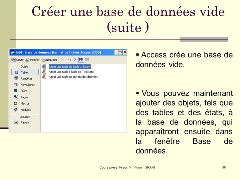 Cours présenté par Mr Mounir GRARI36 Créer une base de données vide (suite ) Access crée une base de données vide.