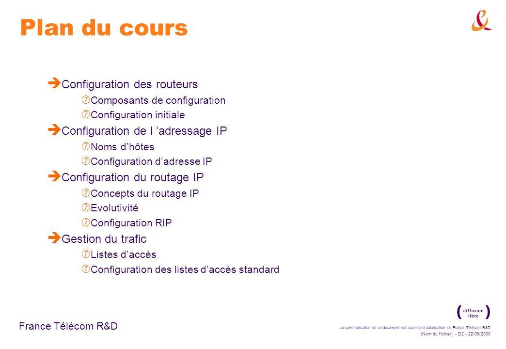 La communication de ce document est soumise à autorisation de France Télécom R&D (Nom du fichier) - D83 - 22/09/2000 France Télécom R&D Configuration des listes d accès standard è Fonctionnement des listes d accès : ‡ la liste d accès vérifie et teste le paquet et les en-têtes des couches supérieures : adresse IP source pour les listes d accès standard adresses IP source et destination, ou protocoles spécifiques concernés par les listes d accès étendues numéros de ports TCP ou UDP, ou autres champs dans les listes d accès étendues ‡ l adresse IP source d un paquet entrant est testée par les listes d accès de numéros compris entre 1 et 99 ‡ les adresses IP source et destination, les protocoles utilisées et les numéros de ports sont testés par les listes d accès de numéros compris entre 100 et 199 ‡ à la création de la liste d accès, la fin de la liste contient une interdiction implicite : toute adresse IP non concernée par les conditions préalable est rejetée