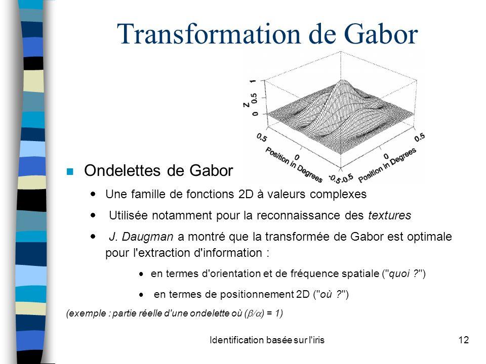 Identification basée sur l iris12 Transformation de Gabor n Ondelettes de Gabor Une famille de fonctions 2D à valeurs complexes Utilisée notamment pour la reconnaissance des textures J.