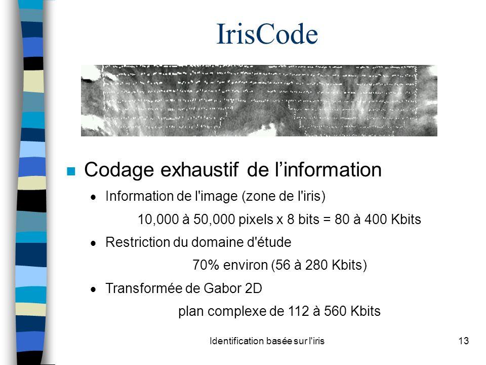 Identification basée sur l iris13 IrisCode n Codage exhaustif de linformation Information de l image (zone de l iris) 10,000 à 50,000 pixels x 8 bits = 80 à 400 Kbits Restriction du domaine d étude 70% environ (56 à 280 Kbits) Transformée de Gabor 2D plan complexe de 112 à 560 Kbits