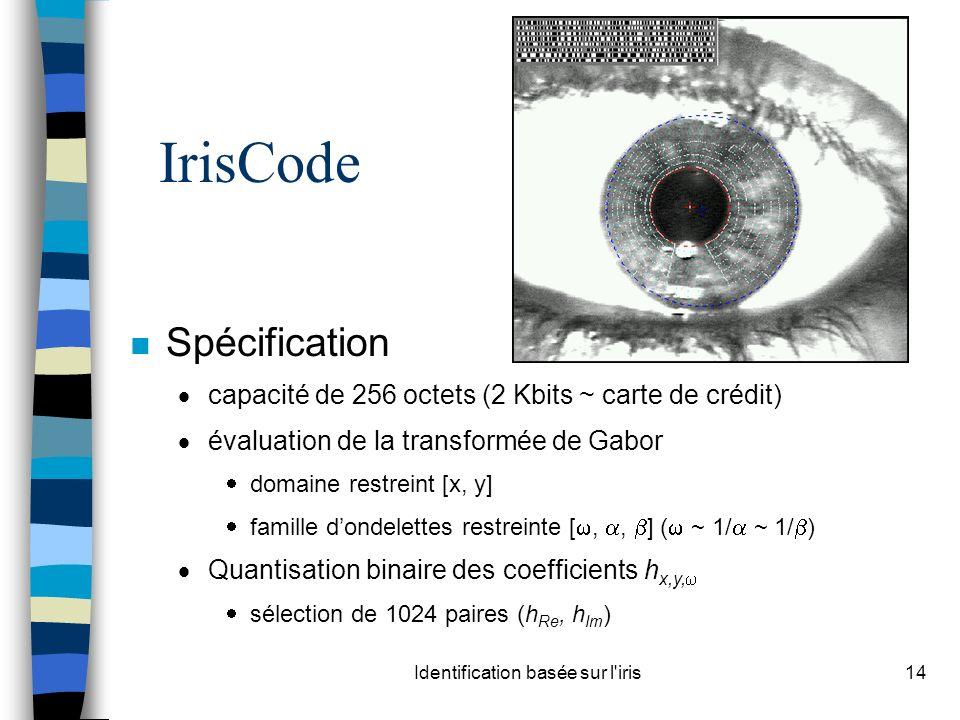 Identification basée sur l iris14 IrisCode n Spécification capacité de 256 octets (2 Kbits ~ carte de crédit) évaluation de la transformée de Gabor domaine restreint [x, y] famille dondelettes restreinte [,, ] ( ~ 1/ ~ 1/ ) Quantisation binaire des coefficients h x,y, sélection de 1024 paires (h Re, h Im )