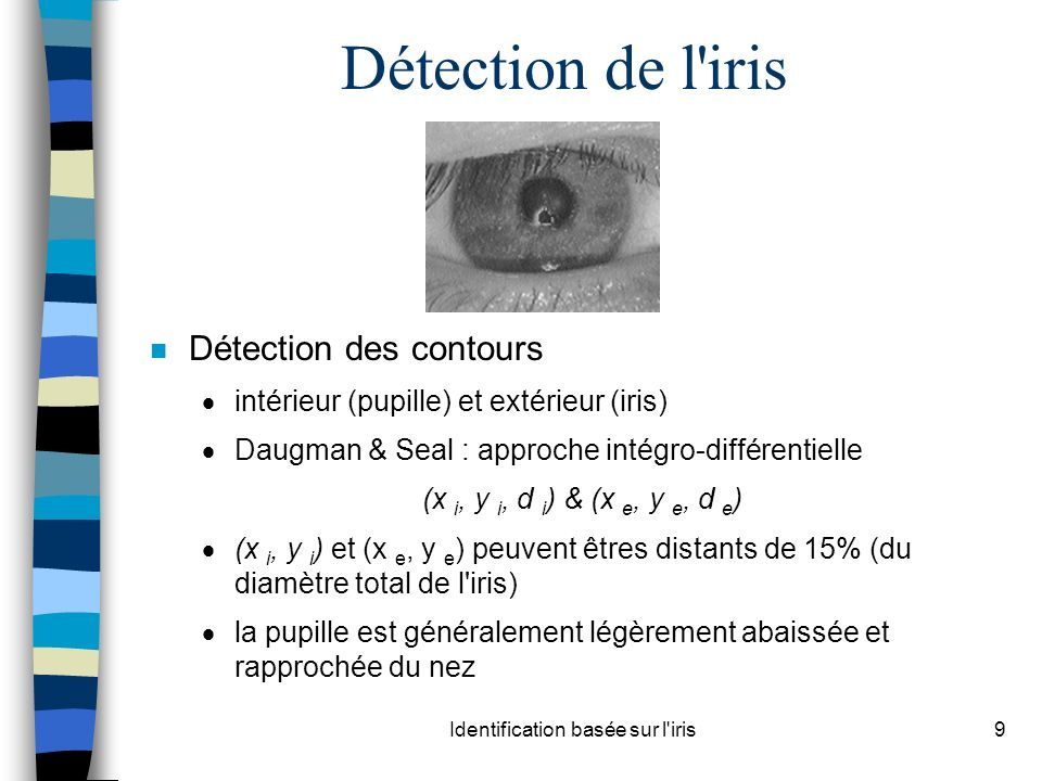 Identification basée sur l iris9 Détection de l iris n Détection des contours intérieur (pupille) et extérieur (iris) Daugman & Seal : approche intégro-différentielle (x i, y i, d i ) & (x e, y e, d e ) (x i, y i ) et (x e, y e ) peuvent êtres distants de 15% (du diamètre total de l iris) la pupille est généralement légèrement abaissée et rapprochée du nez