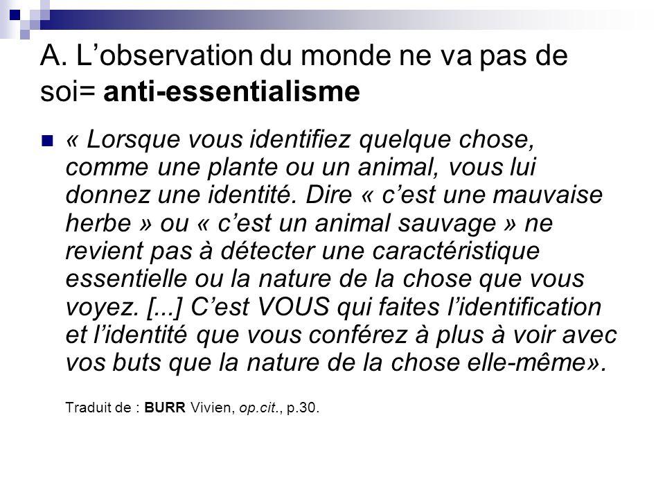 A. Lobservation du monde ne va pas de soi= anti-essentialisme « Lorsque vous identifiez quelque chose, comme une plante ou un animal, vous lui donnez