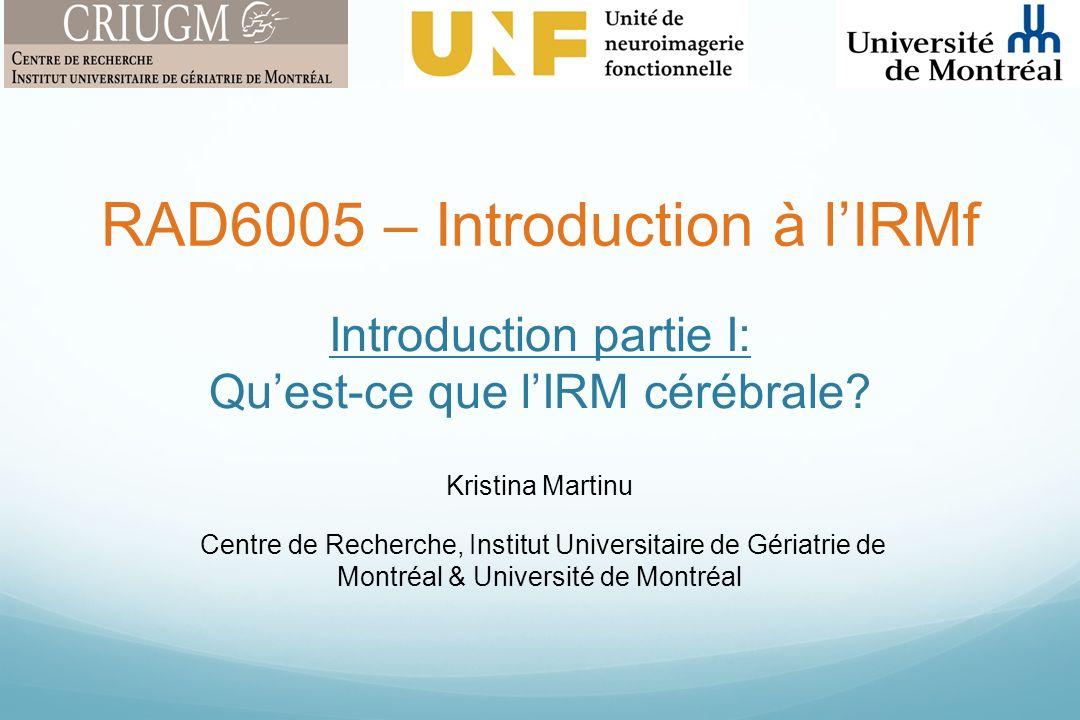 Introduction partie I: Quest-ce que lIRM cérébrale? Kristina Martinu Centre de Recherche, Institut Universitaire de Gériatrie de Montréal & Université