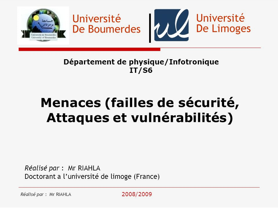 Université De Boumerdes Département de physique/Infotronique IT/S6 Menaces (failles de sécurité, Attaques et vulnérabilités) Réalisé par : Mr RIAHLA D