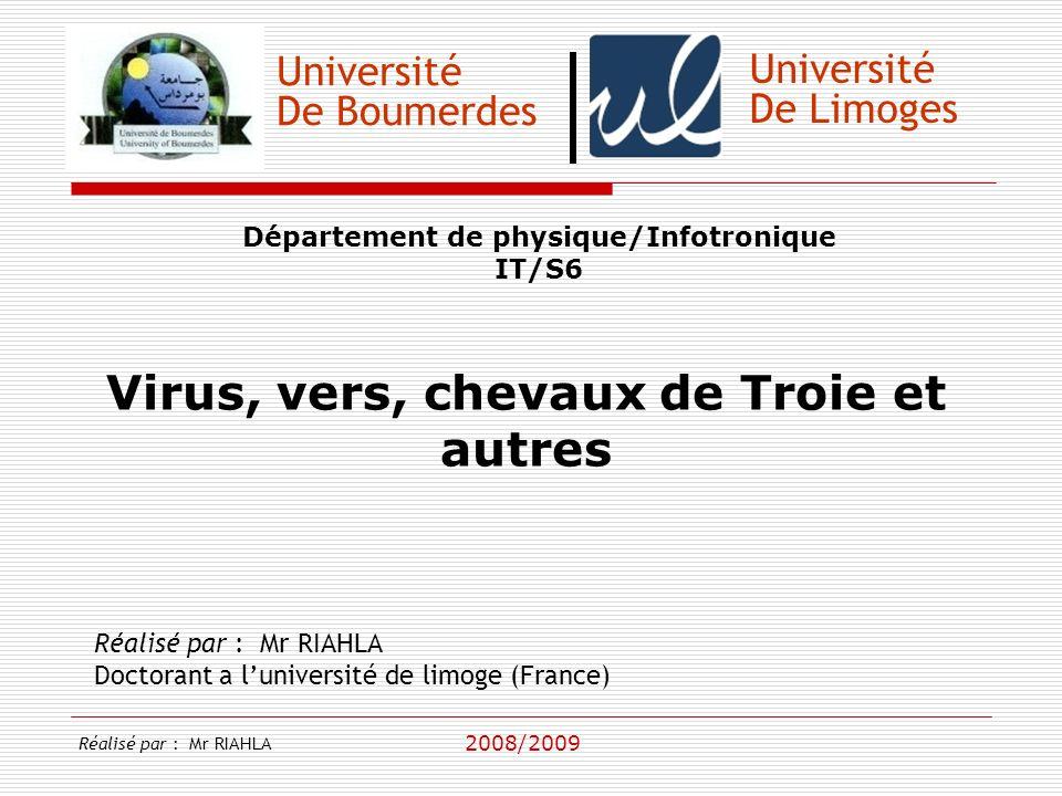 Université De Boumerdes Département de physique/Infotronique IT/S6 Virus, vers, chevaux de Troie et autres Réalisé par : Mr RIAHLA Doctorant a luniversité de limoge (France) 2008/2009 Université De Limoges Réalisé par : Mr RIAHLA