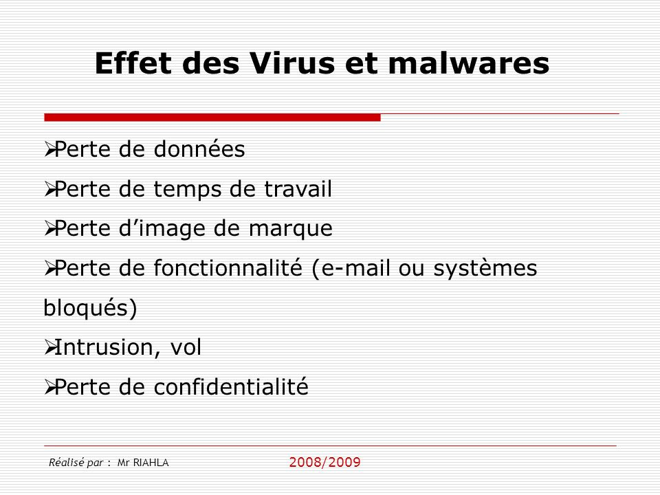 2008/2009 Perte de données Perte de temps de travail Perte dimage de marque Perte de fonctionnalité (e-mail ou systèmes bloqués) Intrusion, vol Perte de confidentialité Effet des Virus et malwares Réalisé par : Mr RIAHLA