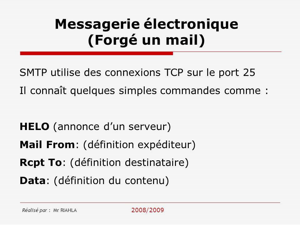 2008/2009 SMTP utilise des connexions TCP sur le port 25 Il connaît quelques simples commandes comme : HELO (annonce dun serveur) Mail From: (définition expéditeur) Rcpt To: (définition destinataire) Data: (définition du contenu) Messagerie électronique (Forgé un mail) Réalisé par : Mr RIAHLA