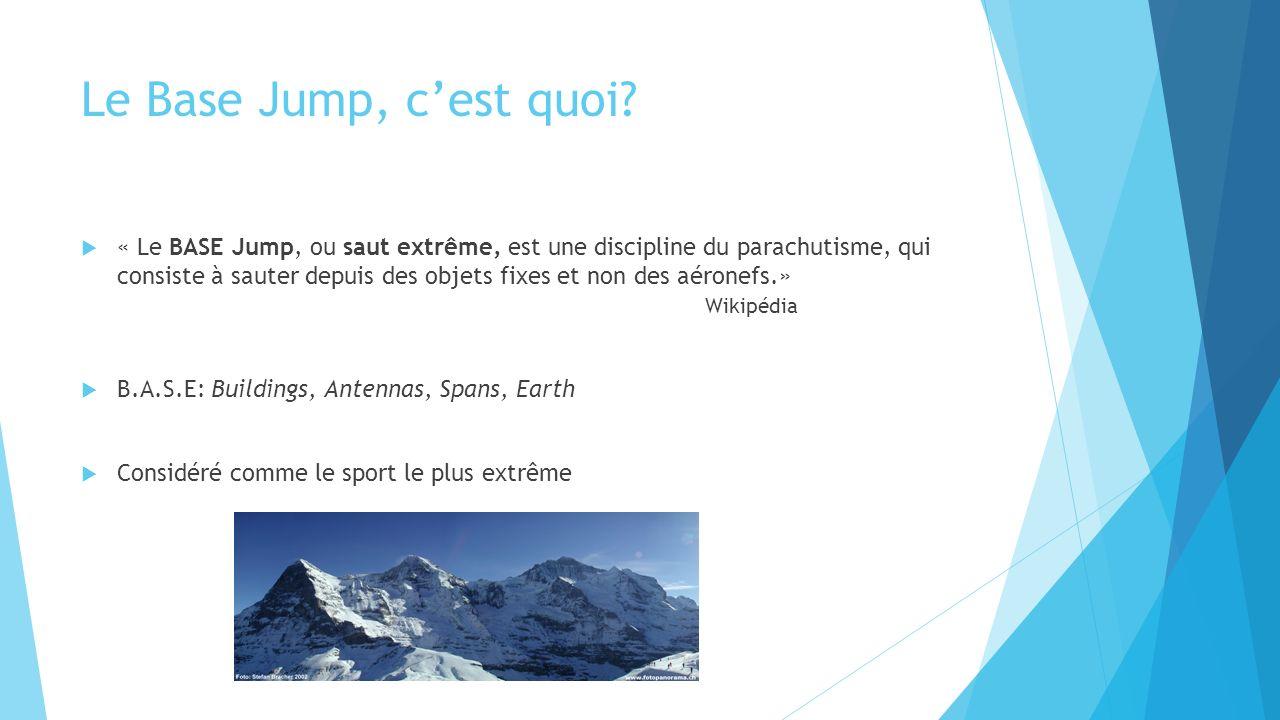 Le Base Jump, cest quoi? « Le BASE Jump, ou saut extrême, est une discipline du parachutisme, qui consiste à sauter depuis des objets fixes et non des