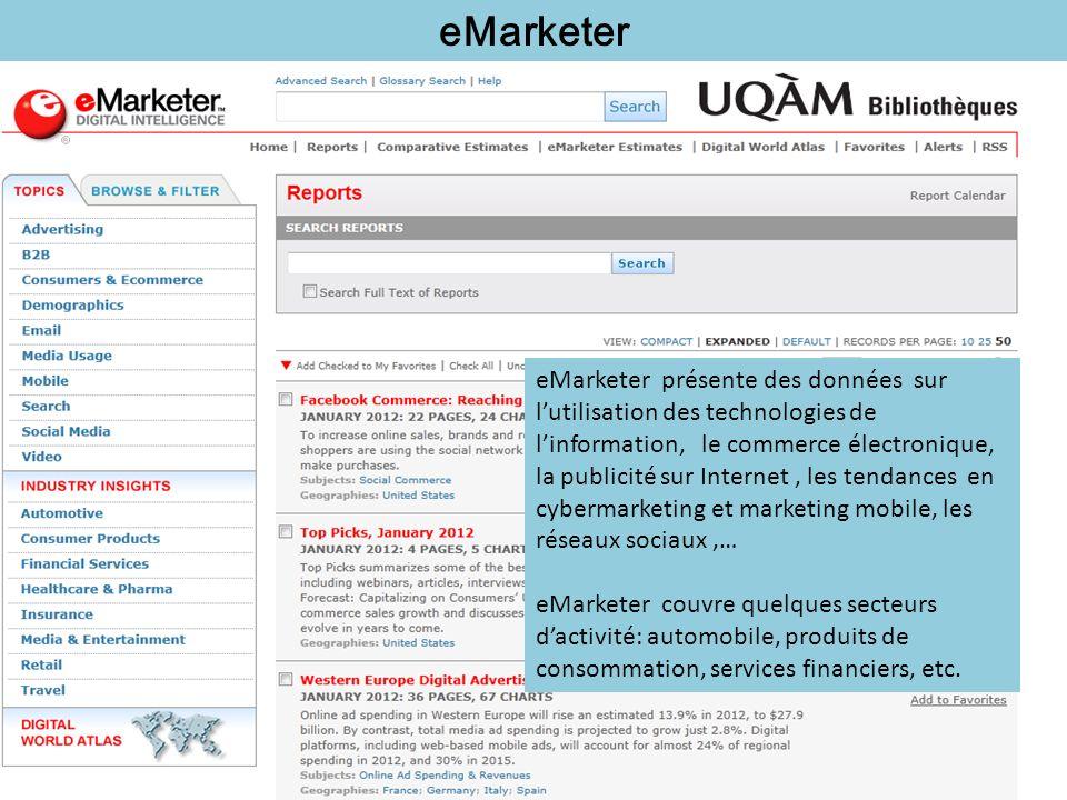 eMarketer eMarketer présente des données sur lutilisation des technologies de linformation, le commerce électronique, la publicité sur Internet, les tendances en cybermarketing et marketing mobile, les réseaux sociaux,… eMarketer couvre quelques secteurs dactivité: automobile, produits de consommation, services financiers, etc.