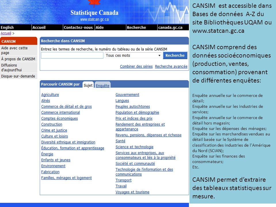 CANSIM est accessible dans Bases de données A-Z du site Bibliothèques UQAM ou www.statcan.gc.ca CANSIM comprend des données socioéconomiques (production, ventes, consommation) provenant de différentes enquêtes: Enquête annuelle sur le commerce de détail; Enquête annuelle sur les industries de services; Enquête annuelle sur le commerce de détail hors magasin; Enquête sur les dépenses des ménages; Enquête sur les marchandises vendues au détail basée sur le Système de classification des industries de l Amérique du Nord (SCIAN); Enquête sur les finances des consommateurs; Etc.