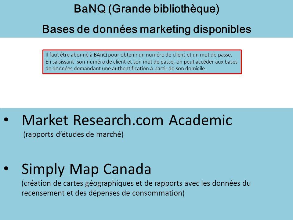 BaNQ (Grande bibliothèque) Bases de données marketing disponibles Market Research.com Academic (rapports détudes de marché) Simply Map Canada (création de cartes géographiques et de rapports avec les données du recensement et des dépenses de consommation) Il faut être abonné à BAnQ pour obtenir un numéro de client et un mot de passe.
