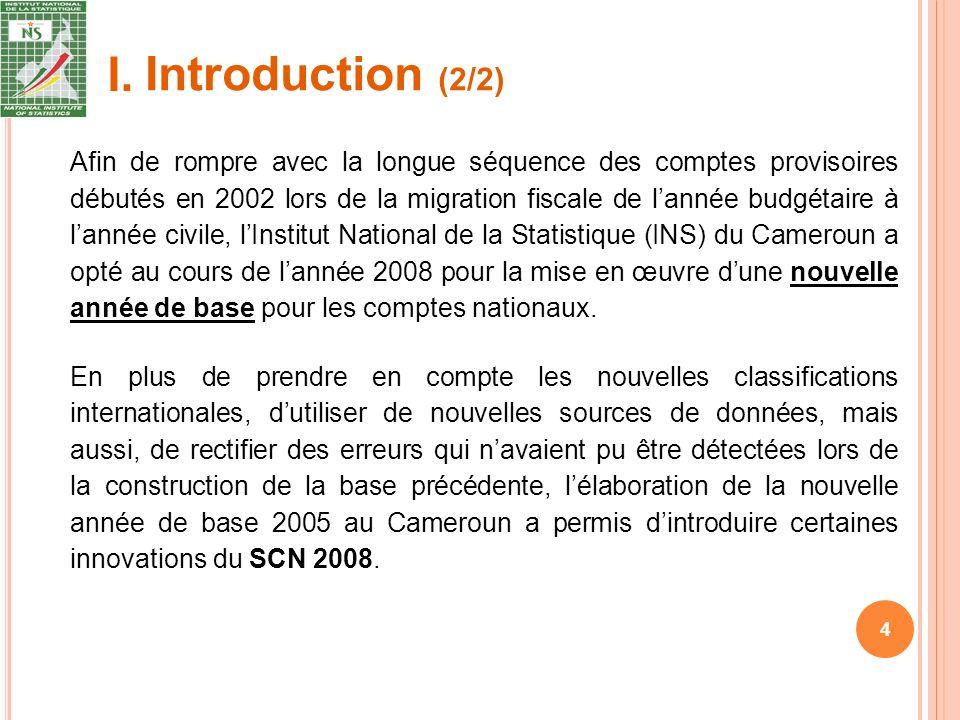 4 Afin de rompre avec la longue séquence des comptes provisoires débutés en 2002 lors de la migration fiscale de lannée budgétaire à lannée civile, lInstitut National de la Statistique (INS) du Cameroun a opté au cours de lannée 2008 pour la mise en œuvre dune nouvelle année de base pour les comptes nationaux.