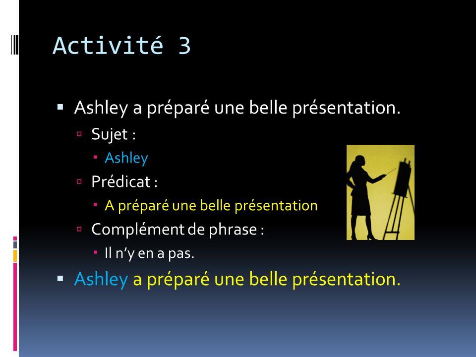 Activité 3 Ashley a préparé une belle présentation. Sujet : Ashley Prédicat : A préparé une belle présentation Complément de phrase : Il ny en a pas.