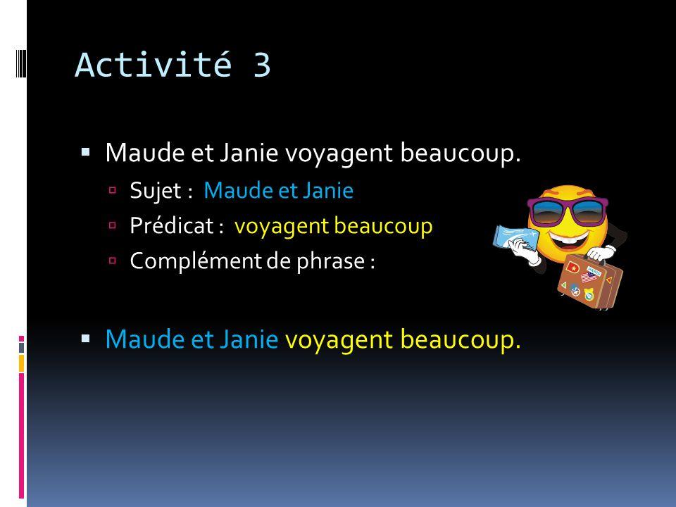 Activité 3 Maude et Janie voyagent beaucoup. Sujet : Maude et Janie Prédicat : voyagent beaucoup Complément de phrase : Maude et Janie voyagent beauco