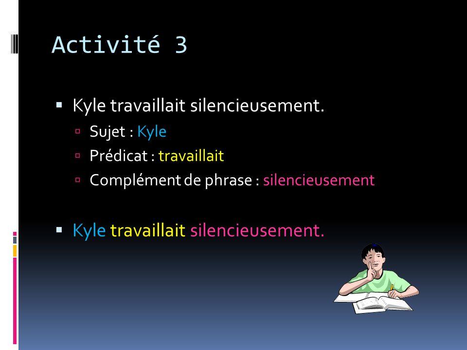Activité 3 Kyle travaillait silencieusement. Sujet : Kyle Prédicat : travaillait Complément de phrase : silencieusement Kyle travaillait silencieuseme