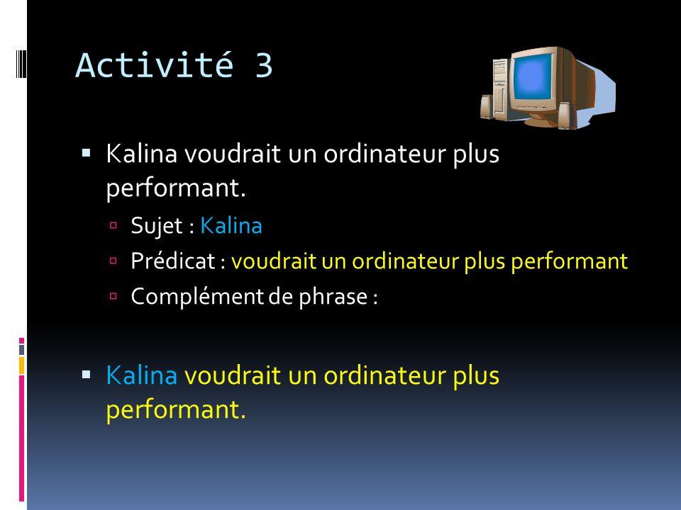 Activité 3 Kalina voudrait un ordinateur plus performant. Sujet : Kalina Prédicat : voudrait un ordinateur plus performant Complément de phrase : Kali