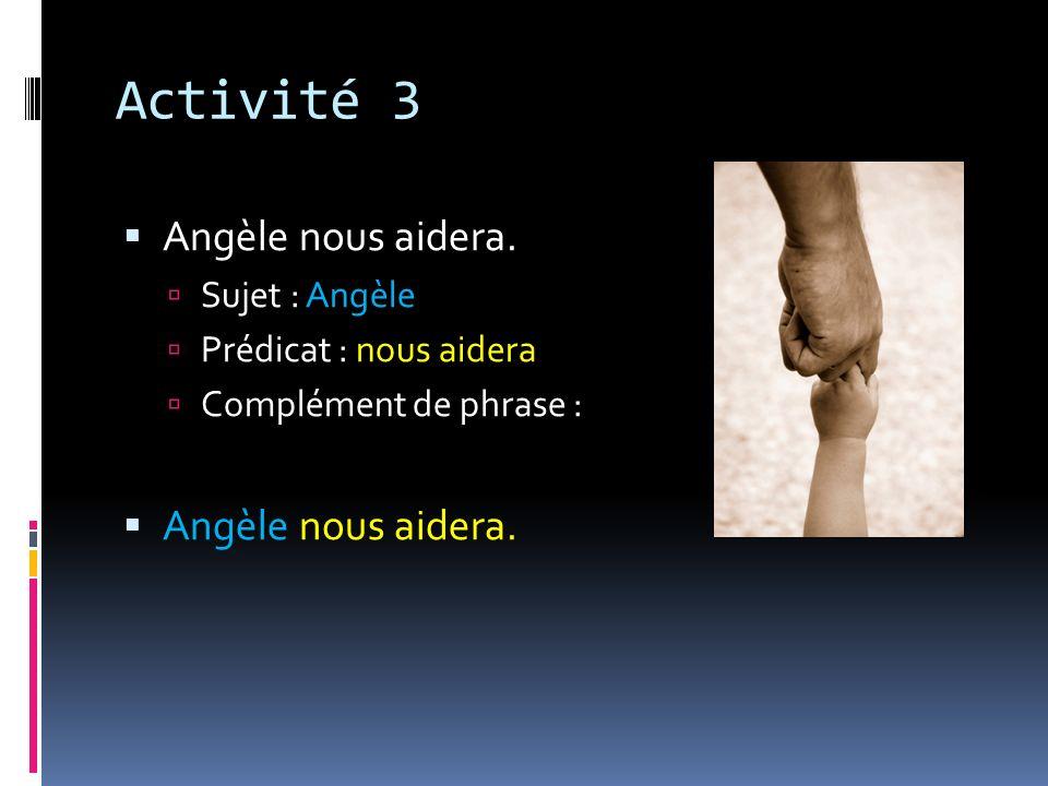Activité 3 Angèle nous aidera. Sujet : Angèle Prédicat : nous aidera Complément de phrase : Angèle nous aidera.