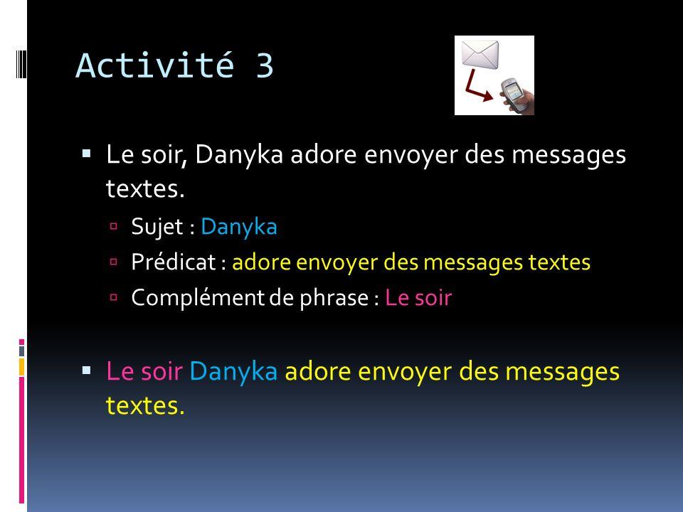 Activité 3 Le soir, Danyka adore envoyer des messages textes. Sujet : Danyka Prédicat : adore envoyer des messages textes Complément de phrase : Le so