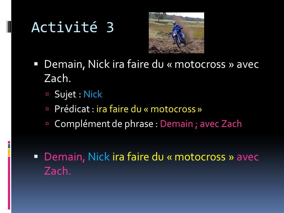 Activité 3 Demain, Nick ira faire du « motocross » avec Zach. Sujet : Nick Prédicat : ira faire du « motocross » Complément de phrase : Demain ; avec