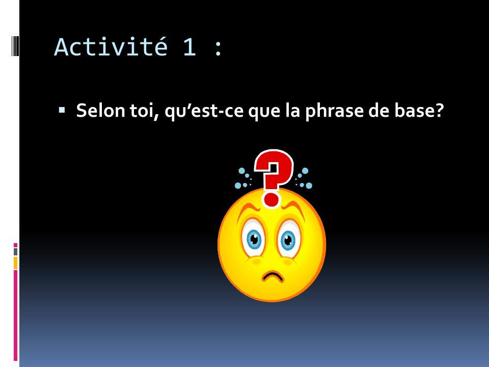 Activité 1 : Selon toi, quest-ce que la phrase de base?